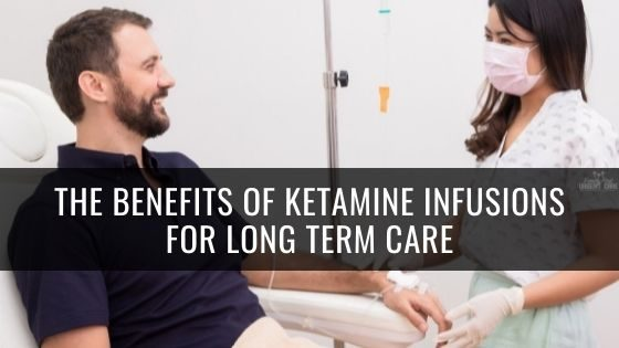 The Benefits of Ketamine Infusions for Long Term Care